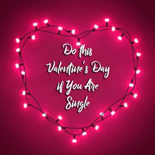 Things to do this Valentine's Day if You Are Single