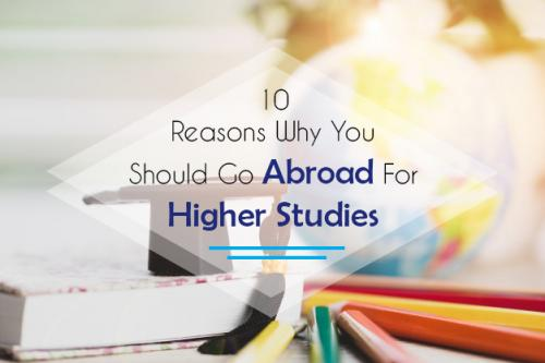 10 Reasons Why You Should Go Abroad For Higher Studies
