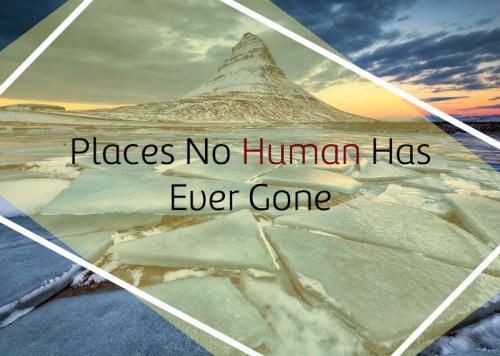 Places No Human Has Ever Gone